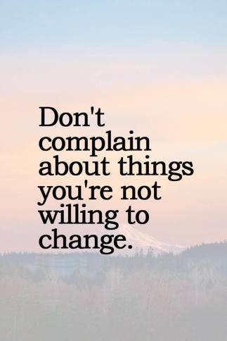 Dont complain about what u wont change