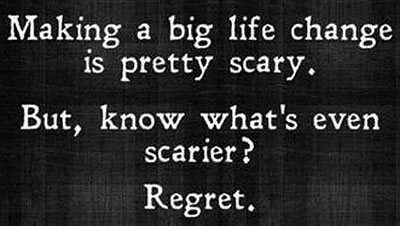makin life change is scary, but regret is bigger